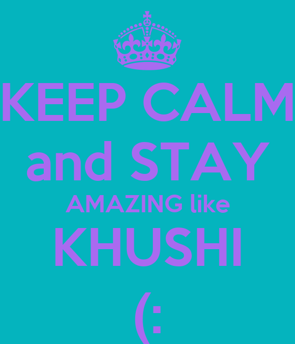 KEEP CALM and STAY AMAZING like KHUSHI (: