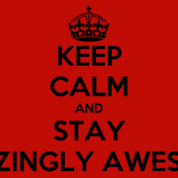 KEEP CALM AND STAY AMAZINGLY AWESOME