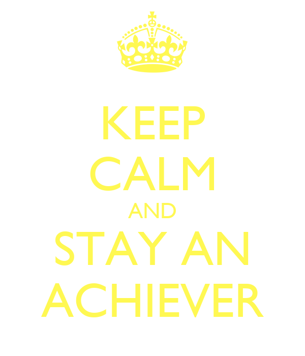 KEEP CALM AND STAY AN ACHIEVER