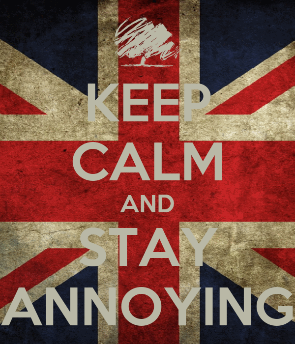 KEEP CALM AND STAY ANNOYING