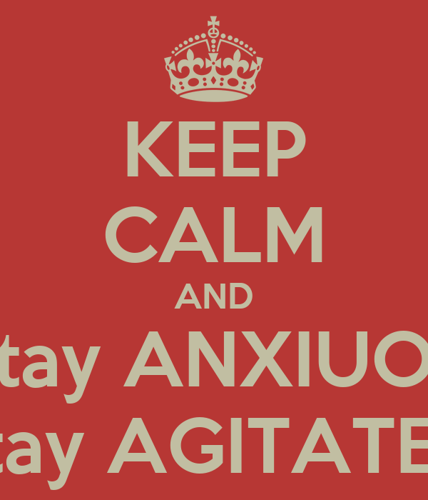 KEEP CALM AND Stay ANXIUOS Stay AGITATED