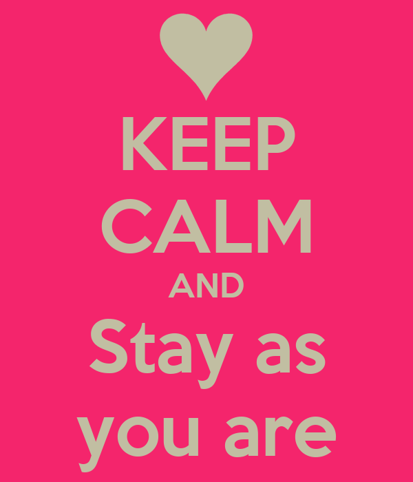 KEEP CALM AND Stay as you are
