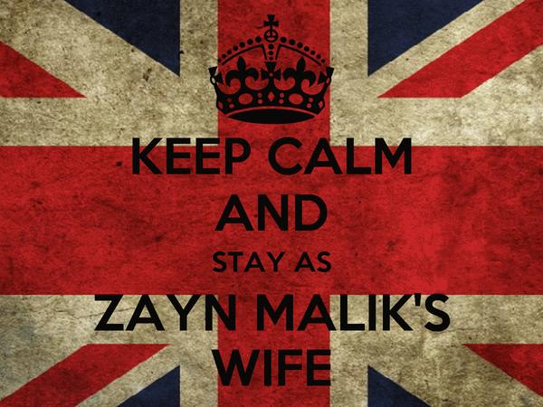 KEEP CALM AND STAY AS ZAYN MALIK'S WIFE