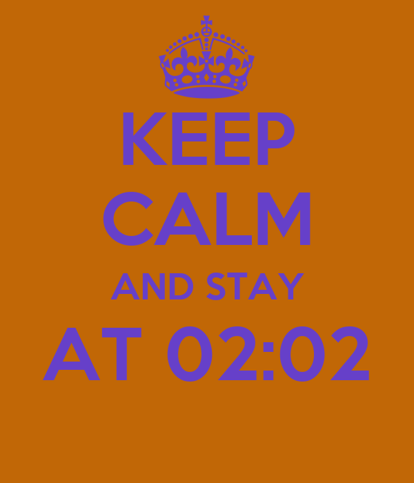 KEEP CALM AND STAY AT 02:02