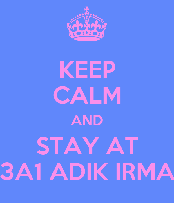 KEEP CALM AND STAY AT 3A1 ADIK IRMA