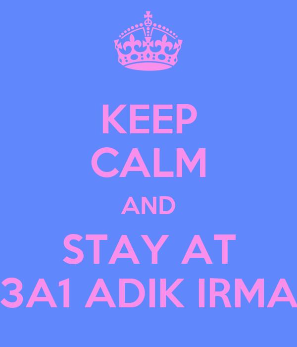 KEEP CALM AND STAY AT 3A1 ADIK IRMA