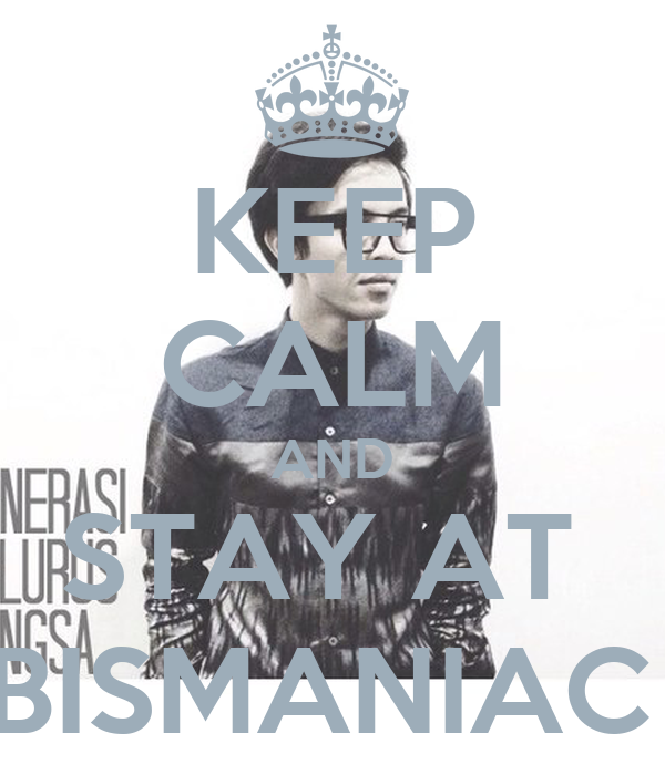 KEEP CALM AND STAY AT  BISMANIAC