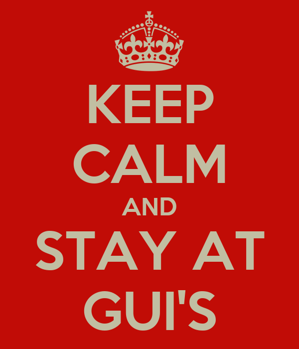 KEEP CALM AND STAY AT GUI'S