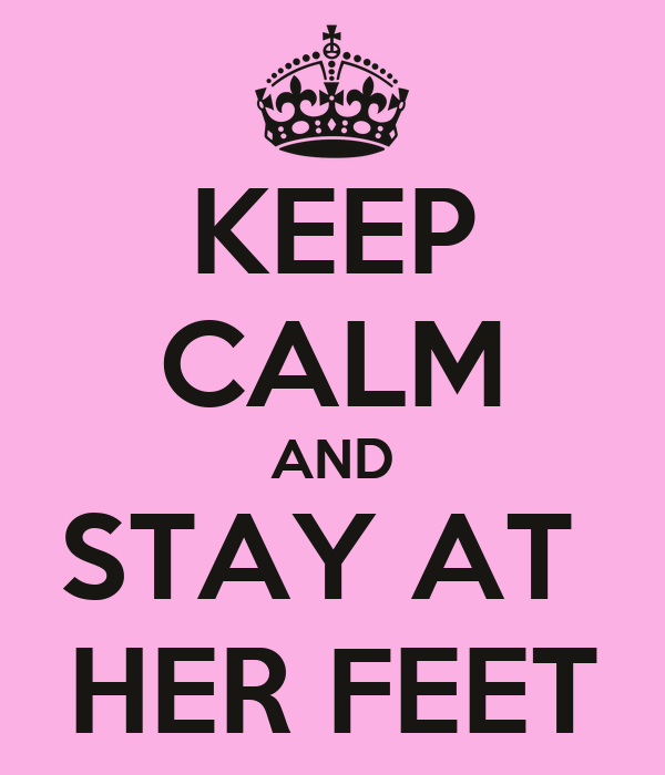 KEEP CALM AND STAY AT  HER FEET