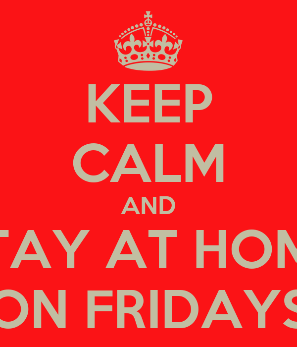 KEEP CALM AND STAY AT HOME ON FRIDAYS