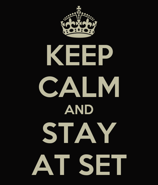 KEEP CALM AND STAY AT SET