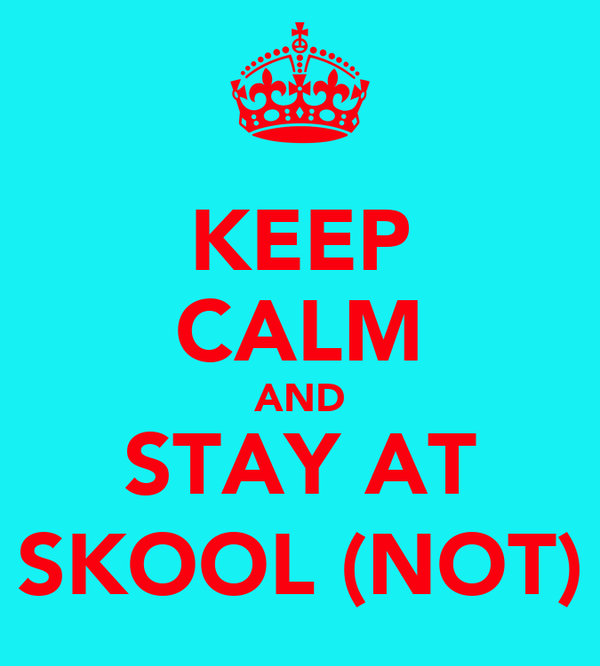 KEEP CALM AND STAY AT SKOOL (NOT)