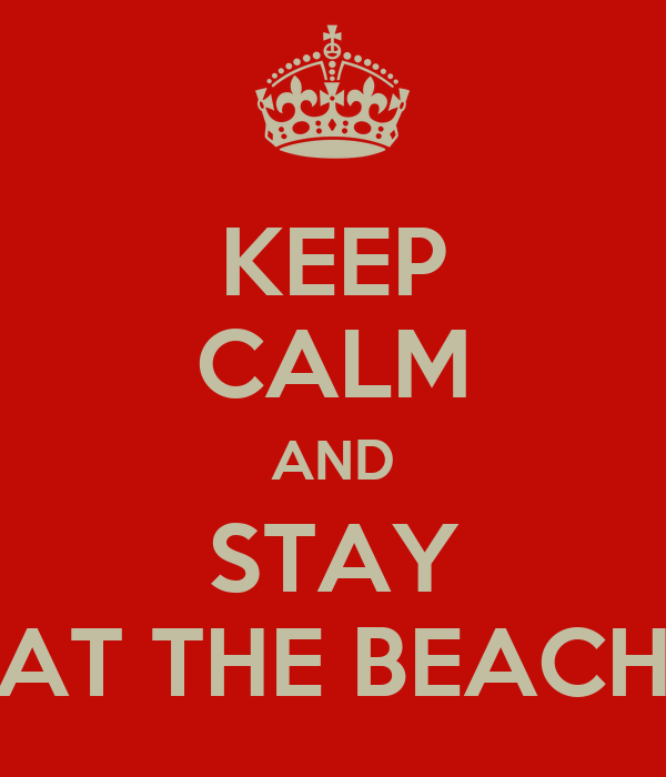 KEEP CALM AND STAY AT THE BEACH
