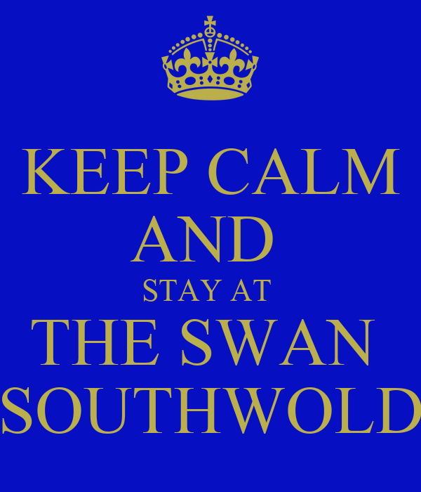 KEEP CALM AND  STAY AT  THE SWAN  SOUTHWOLD