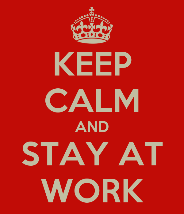 KEEP CALM AND STAY AT WORK