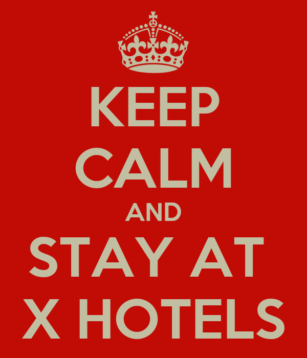 KEEP CALM AND STAY AT  X HOTELS