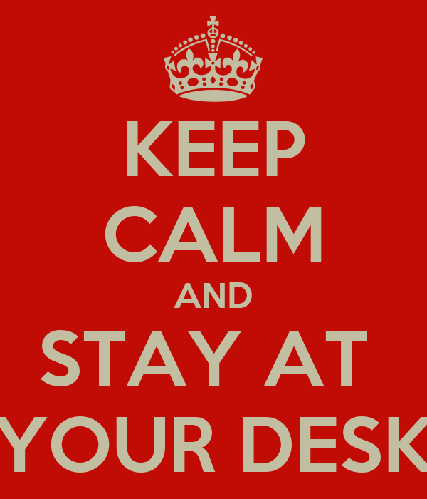 KEEP CALM AND STAY AT  YOUR DESK