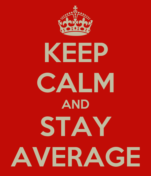 KEEP CALM AND STAY AVERAGE