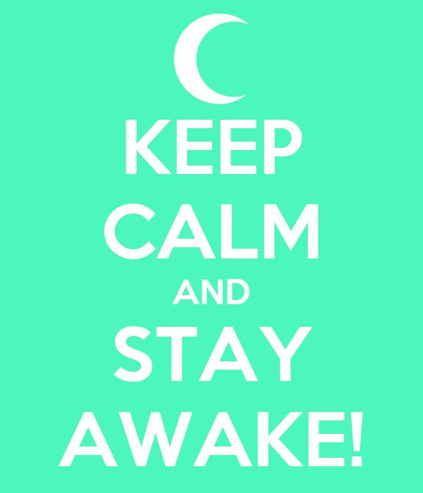 KEEP CALM AND STAY AWAKE!