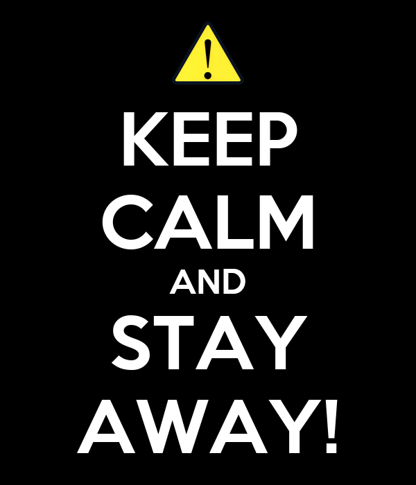 KEEP CALM AND STAY AWAY!