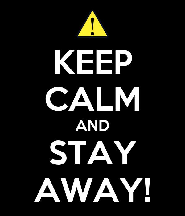 KEEP CALM AND STAY AWAY!