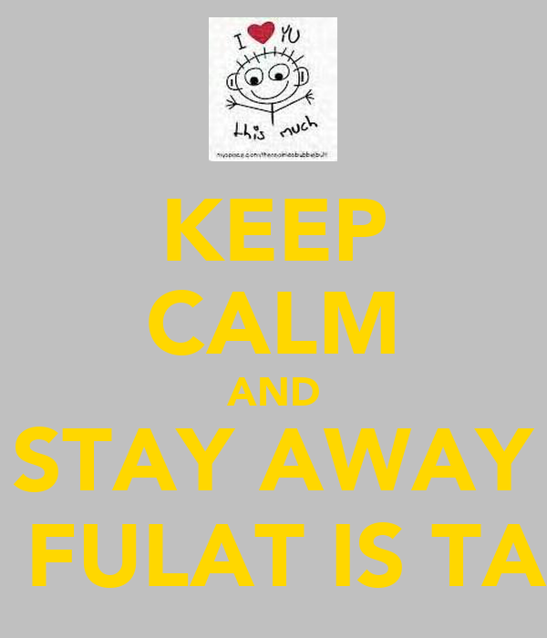 KEEP CALM AND STAY AWAY COZ FULAT IS TAKEN