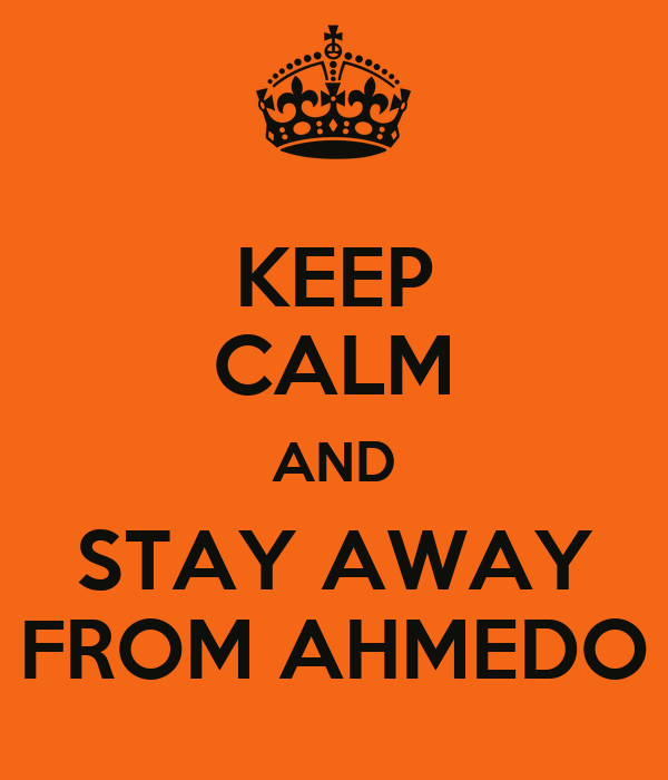 KEEP CALM AND STAY AWAY FROM AHMEDO