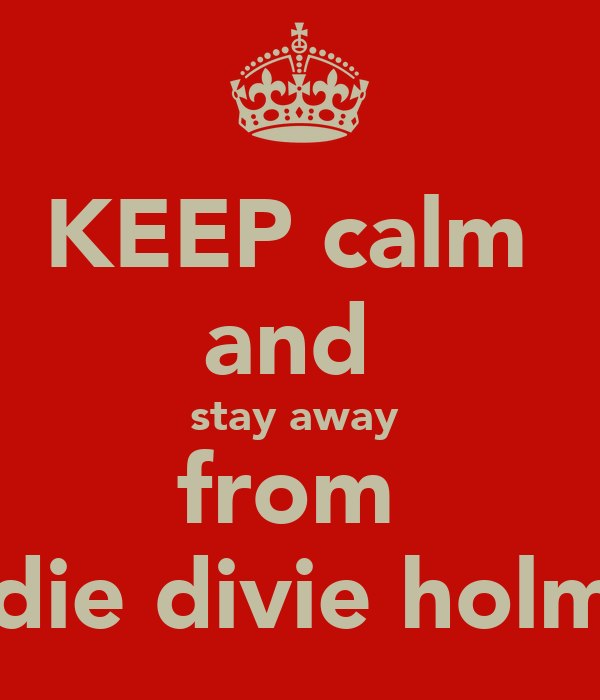KEEP calm  and  stay away  from  andie divie holmes