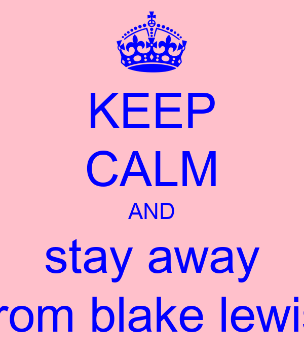 KEEP CALM AND stay away from blake lewis
