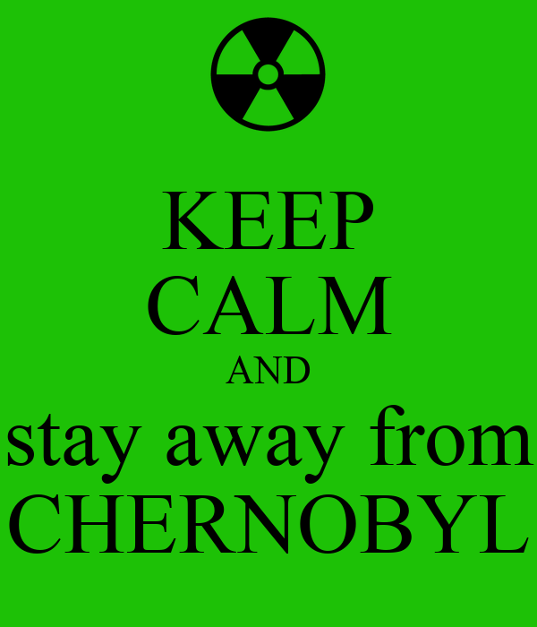 KEEP CALM AND stay away from CHERNOBYL