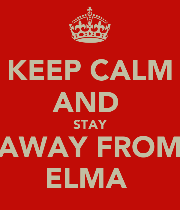 KEEP CALM AND  STAY AWAY FROM ELMA