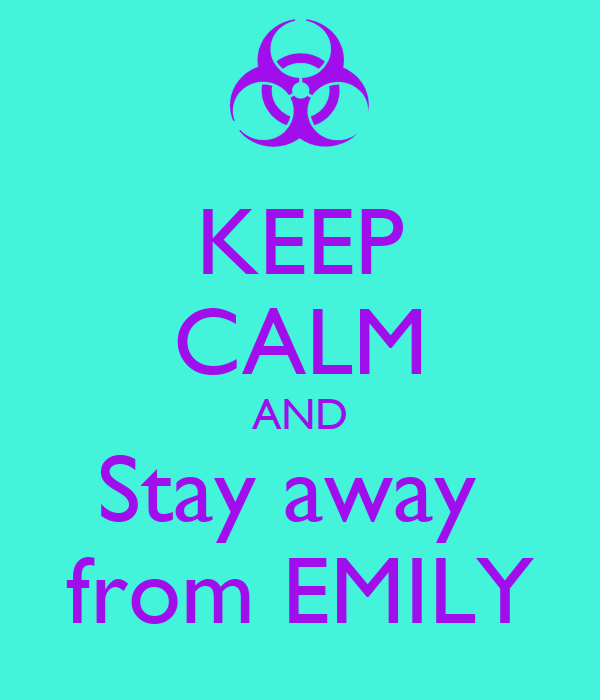 KEEP CALM AND Stay away  from EMILY