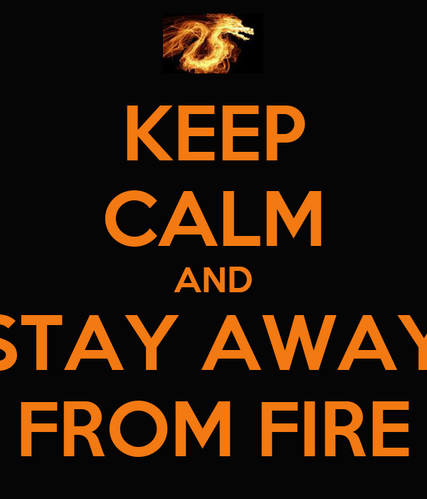 KEEP CALM AND STAY AWAY FROM FIRE