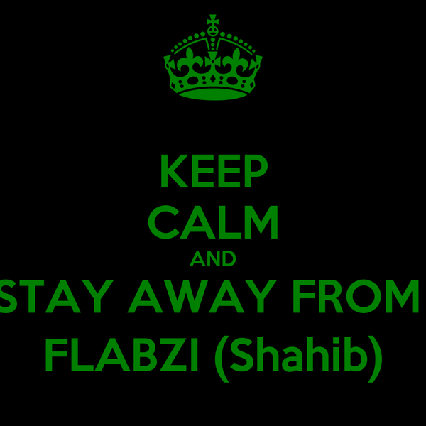 KEEP CALM AND STAY AWAY FROM  FLABZI (Shahib)