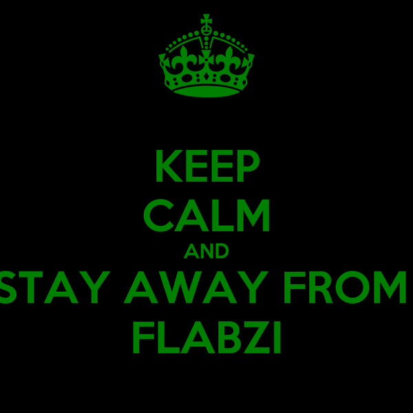 KEEP CALM AND STAY AWAY FROM  FLABZI