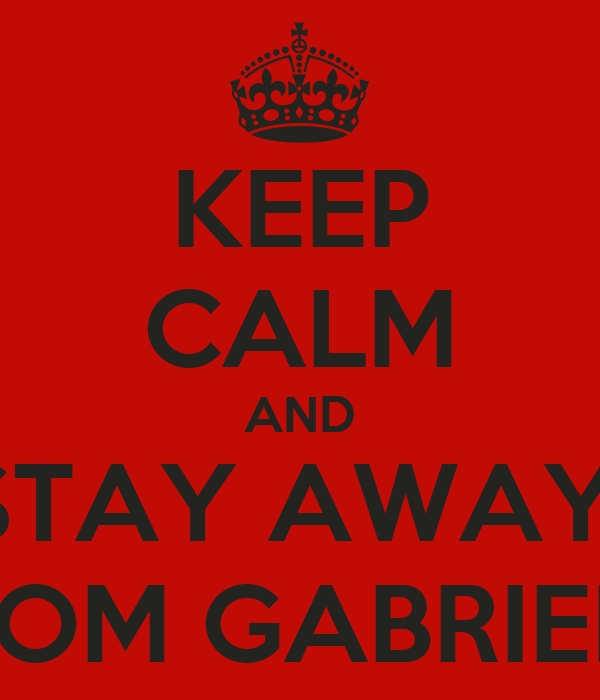 KEEP CALM AND STAY AWAY  FROM GABRIELA
