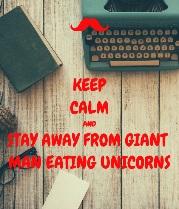 KEEP CALM AND STAY AWAY FROM GIANT  MAN EATING UNICORNS