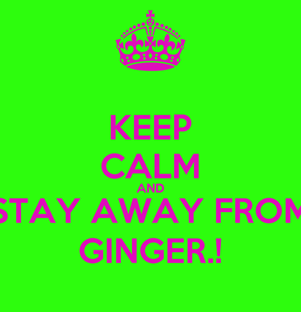 KEEP CALM AND STAY AWAY FROM GINGER.!