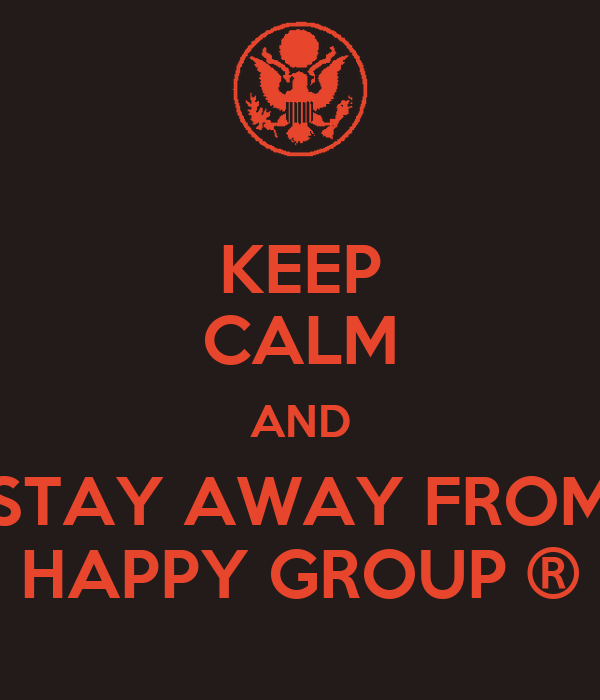 KEEP CALM AND STAY AWAY FROM HAPPY GROUP ®