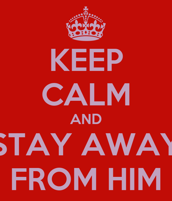 KEEP CALM AND STAY AWAY FROM HIM