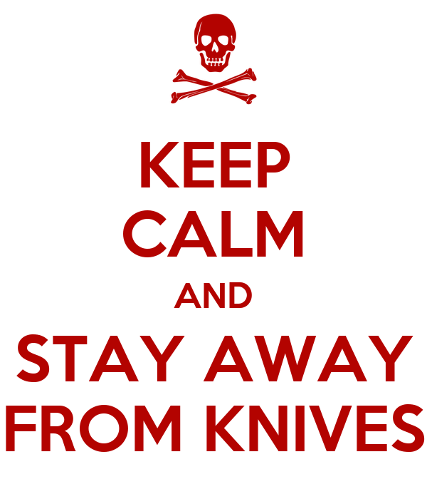 KEEP CALM AND STAY AWAY FROM KNIVES