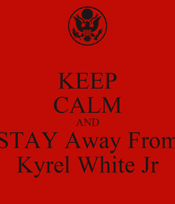 KEEP CALM AND STAY Away From Kyrel White Jr