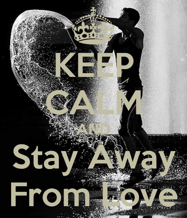 KEEP CALM AND Stay Away From Love