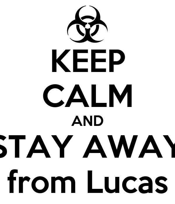 KEEP CALM AND STAY AWAY from Lucas