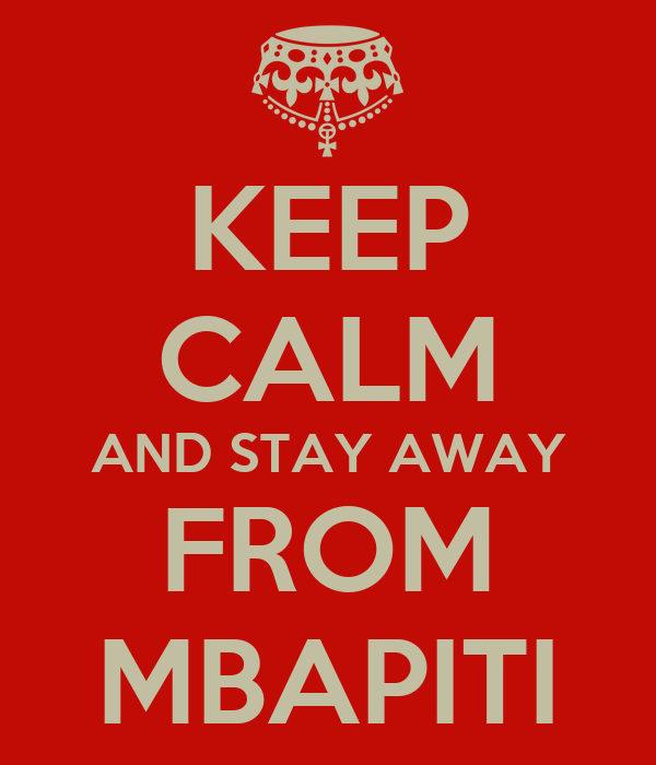 KEEP CALM AND STAY AWAY FROM MBAPITI