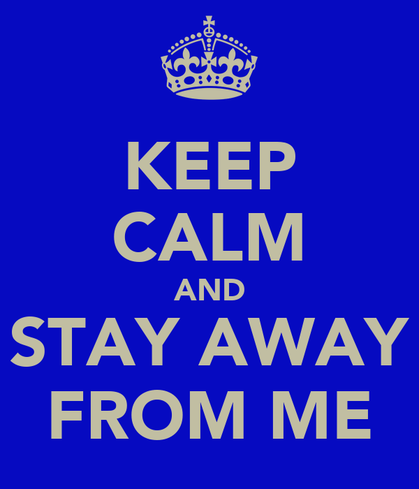 KEEP CALM AND STAY AWAY FROM ME