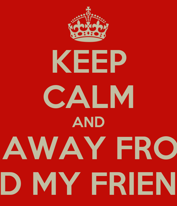 KEEP CALM AND STAY AWAY FROM ME  AND MY FRIENDS!