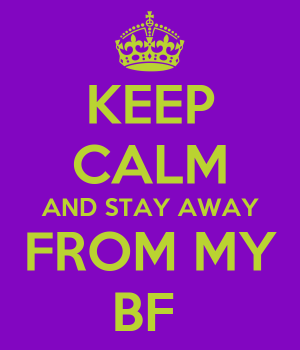 KEEP CALM AND STAY AWAY FROM MY BF