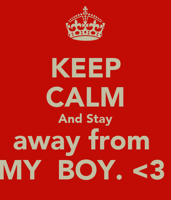 KEEP CALM And Stay away from  MY  BOY. <3