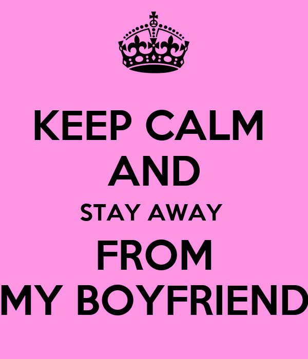 KEEP CALM  AND STAY AWAY  FROM MY BOYFRIEND